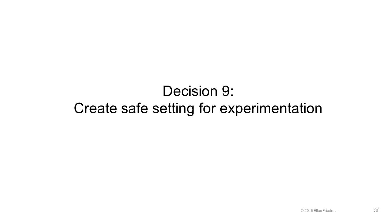 © 2015 Ellen Friedman 30 Decision 9: Create safe setting for experimentation