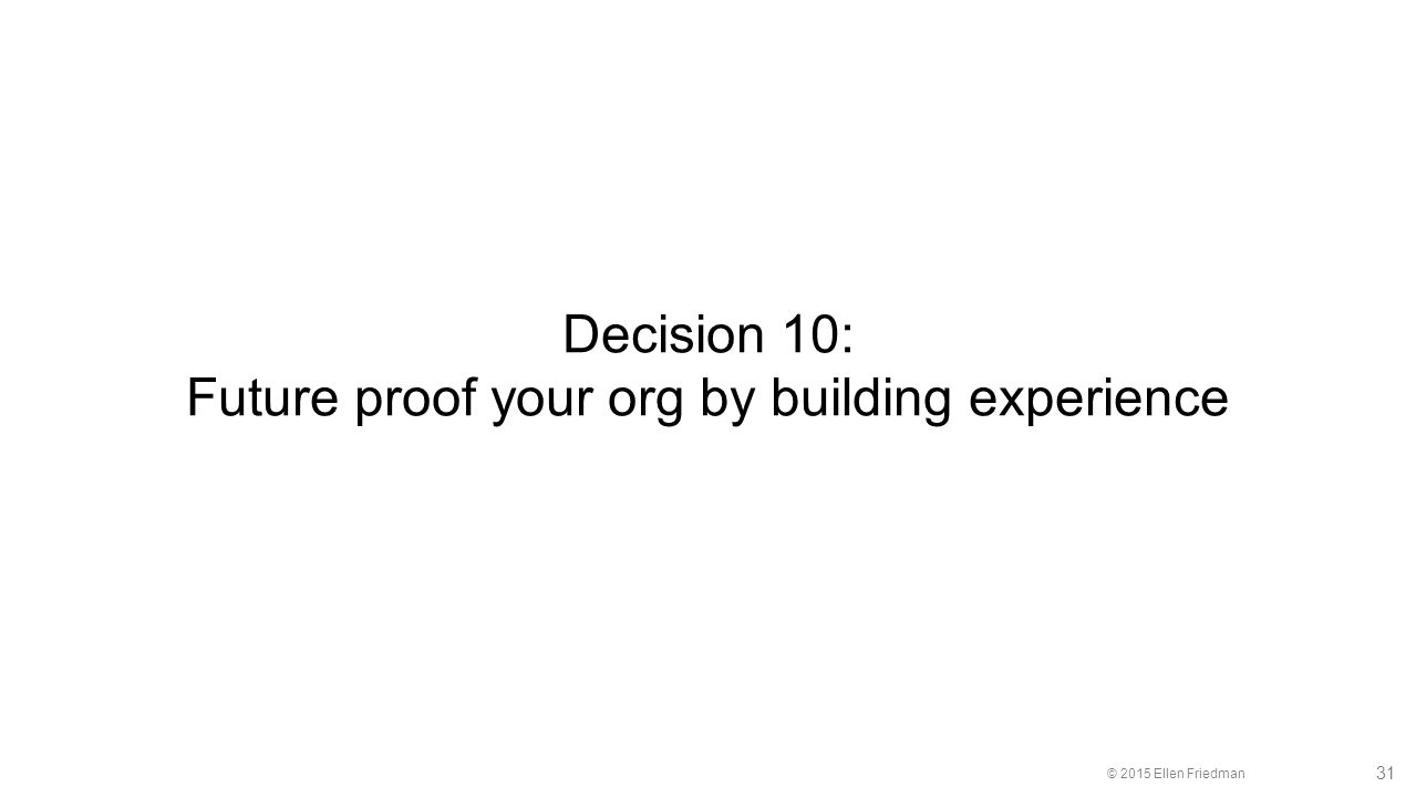 © 2015 Ellen Friedman 31 Decision 10: Future proof your org by building experience