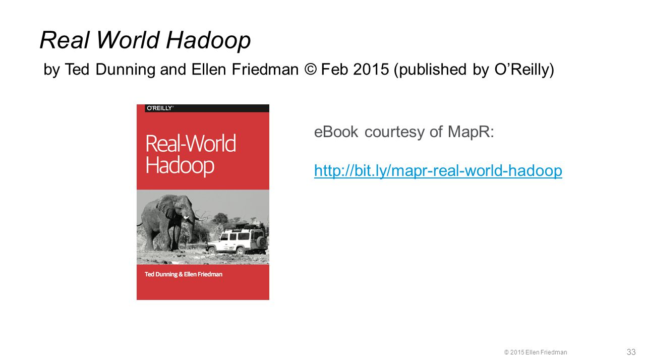 © 2015 Ellen Friedman 33 Real World Hadoop by Ted Dunning and Ellen Friedman © Feb 2015 (published by O'Reilly) eBook courtesy of MapR: http://bit.ly/mapr-real-world-hadoop