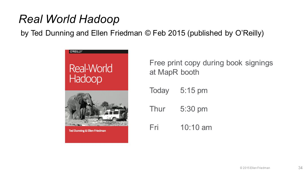 © 2015 Ellen Friedman 34 Real World Hadoop by Ted Dunning and Ellen Friedman © Feb 2015 (published by O'Reilly) Free print copy during book signings at MapR booth Today 5:15 pm Thur 5:30 pm Fri10:10 am