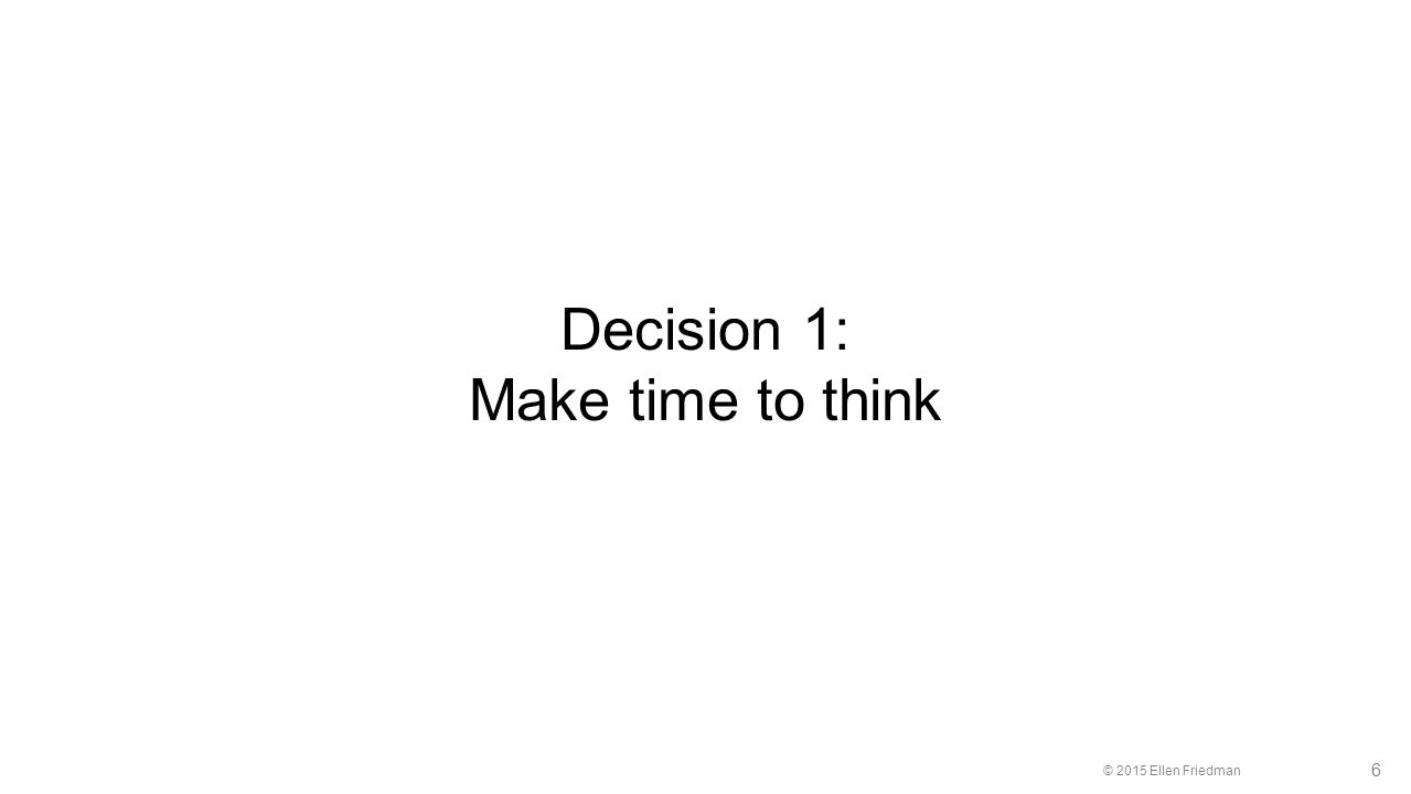 © 2015 Ellen Friedman 6 Decision 1: Make time to think