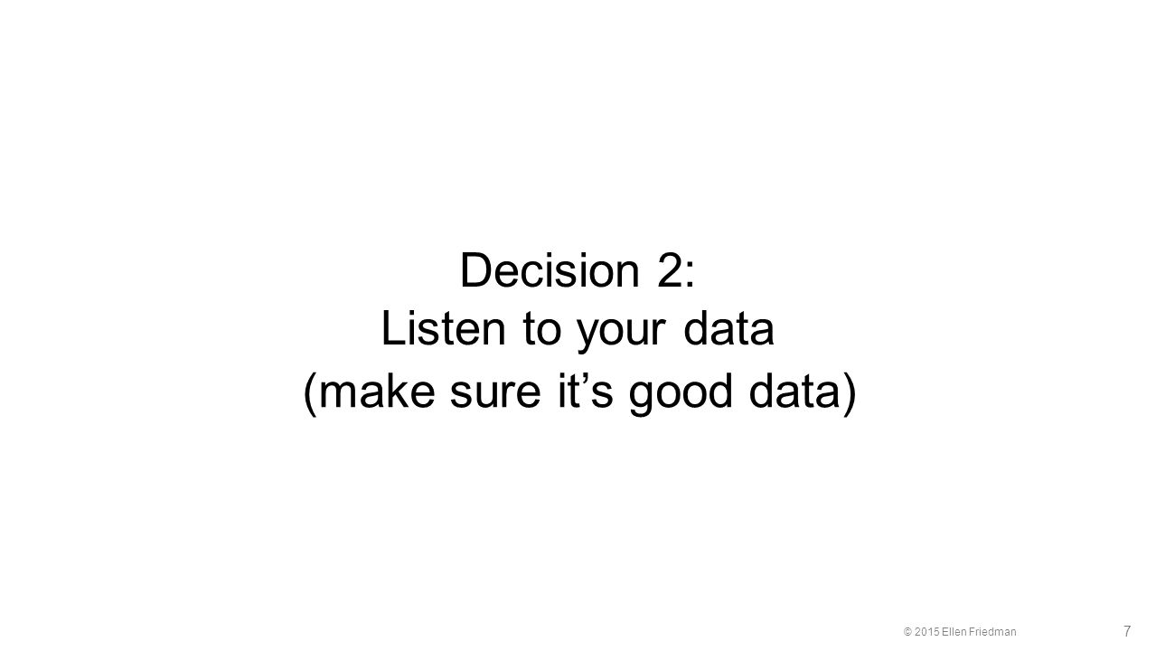 © 2015 Ellen Friedman 7 Decision 2: Listen to your data (make sure it's good data)