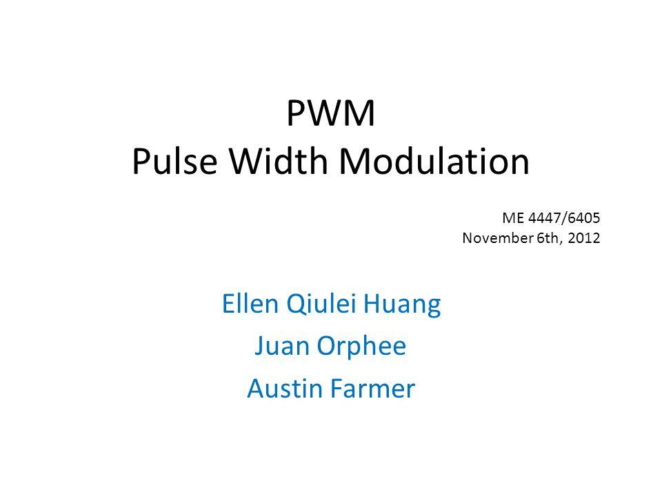 PWM Pulse Width Modulation Ellen Qiulei Huang Juan Orphee Austin Farmer ME 4447/6405 November 6th, 2012