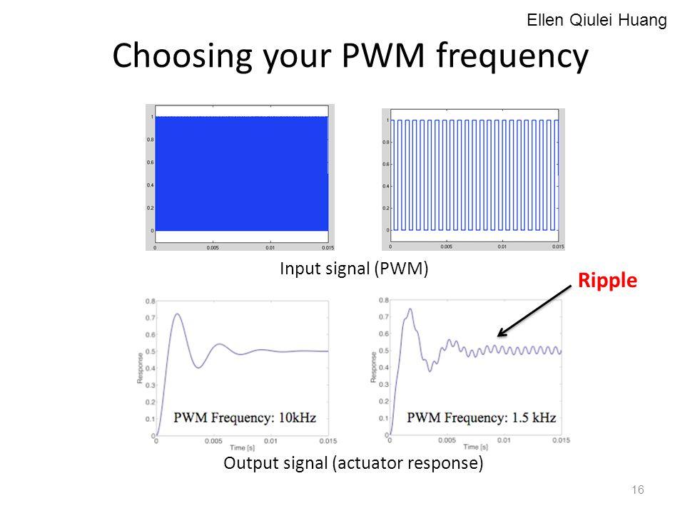 Choosing your PWM frequency Output signal (actuator response) Input signal (PWM) Ripple Ellen Qiulei Huang 16