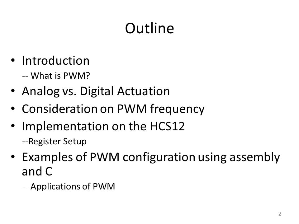 Outline Introduction -- What is PWM? Analog vs. Digital Actuation Consideration on PWM frequency Implementation on the HCS12 --Register Setup Examples