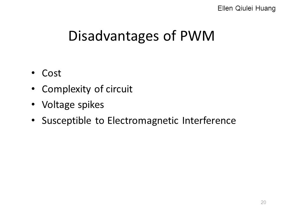 Cost Complexity of circuit Voltage spikes Susceptible to Electromagnetic Interference Disadvantages of PWM 20 Ellen Qiulei Huang