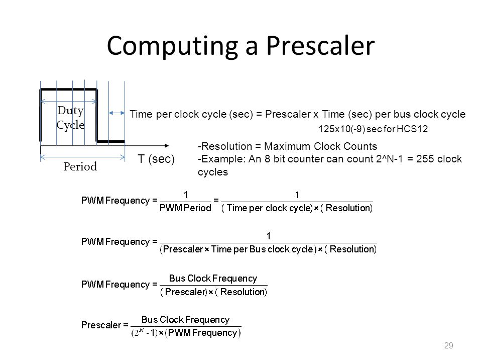 Computing a Prescaler 29 Duty Cycle Period Time per clock cycle (sec) = Prescaler x Time (sec) per bus clock cycle T (sec) -Resolution = Maximum Clock