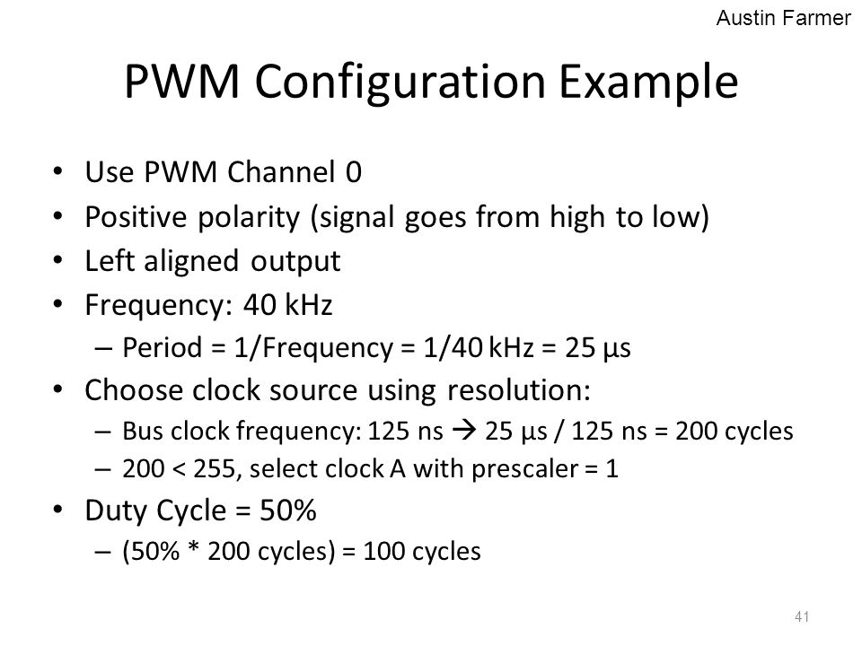 PWM Configuration Example Use PWM Channel 0 Positive polarity (signal goes from high to low) Left aligned output Frequency: 40 kHz – Period = 1/Freque