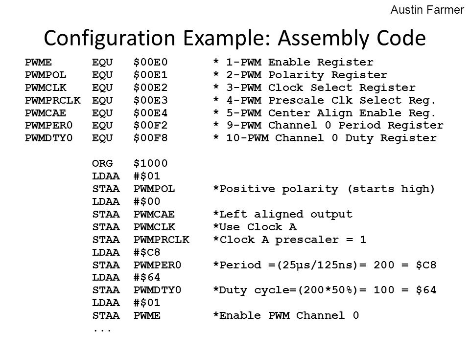 Configuration Example: Assembly Code Austin Farmer PWMEEQU$00E0* 1-PWM Enable Register PWMPOLEQU$00E1* 2-PWM Polarity Register PWMCLKEQU$00E2* 3-PWM C