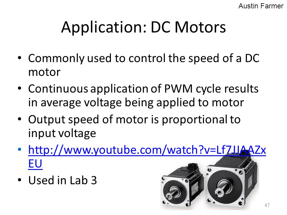 Application: DC Motors Commonly used to control the speed of a DC motor Continuous application of PWM cycle results in average voltage being applied t