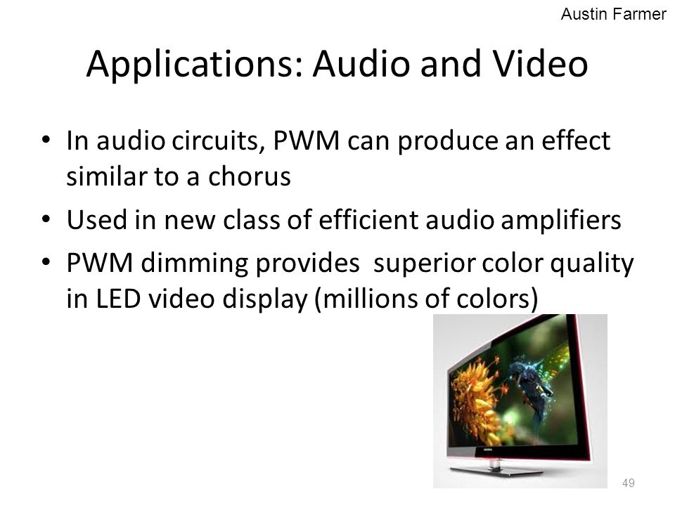 Applications: Audio and Video In audio circuits, PWM can produce an effect similar to a chorus Used in new class of efficient audio amplifiers PWM dim