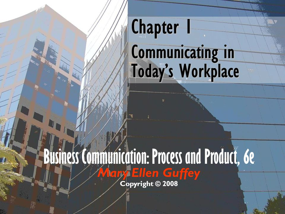 Chapter 1 Communicating in Today's Workplace Business Communication: Process and Product, 6e Mary Ellen Guffey Copyright © 2008