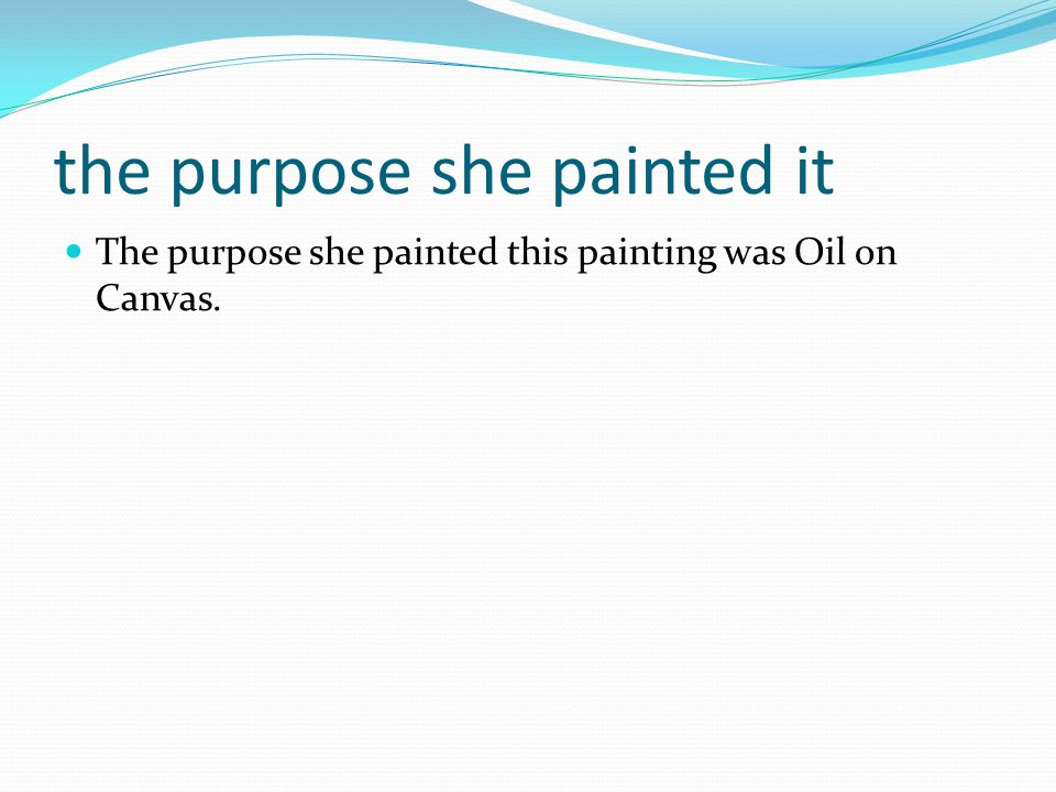 the purpose she painted it The purpose she painted this painting was Oil on Canvas.