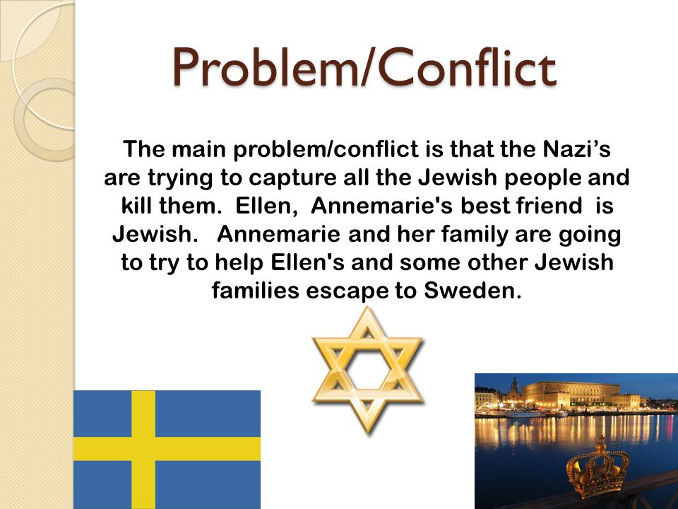 Problem/Conflict Problem/Conflict The main problem/conflict is that the Nazi's are trying to capture all the Jewish people and kill them.