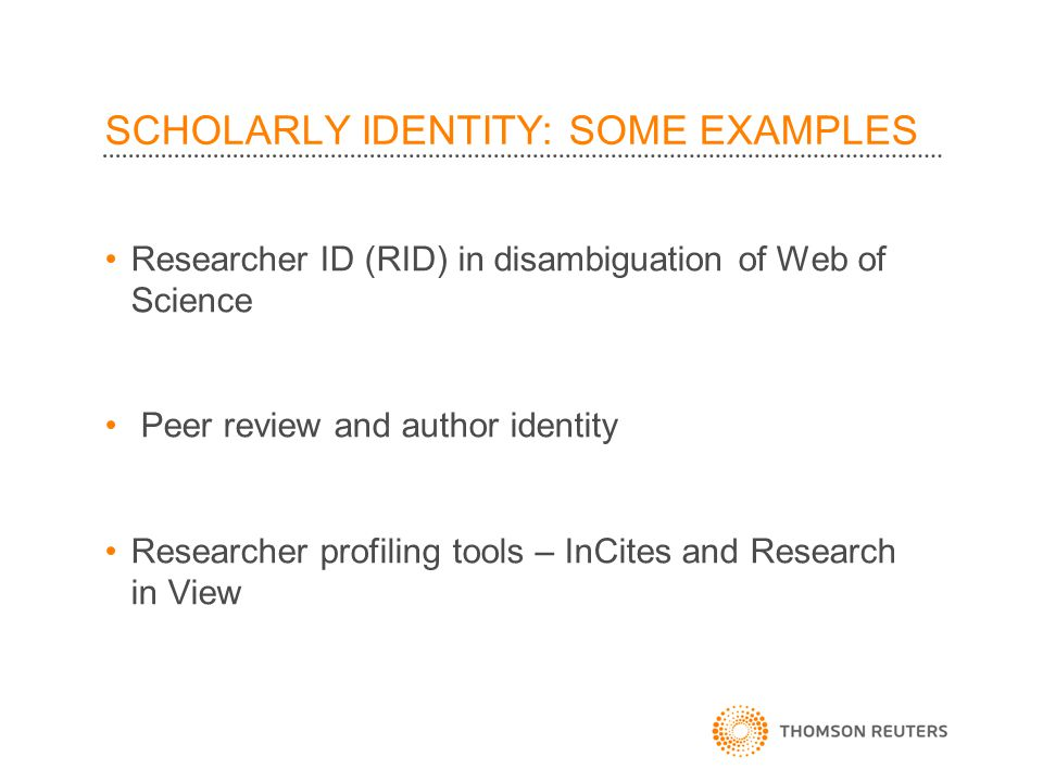 SCHOLARLY IDENTITY: SOME EXAMPLES Researcher ID (RID) in disambiguation of Web of Science Peer review and author identity Researcher profiling tools – InCites and Research in View