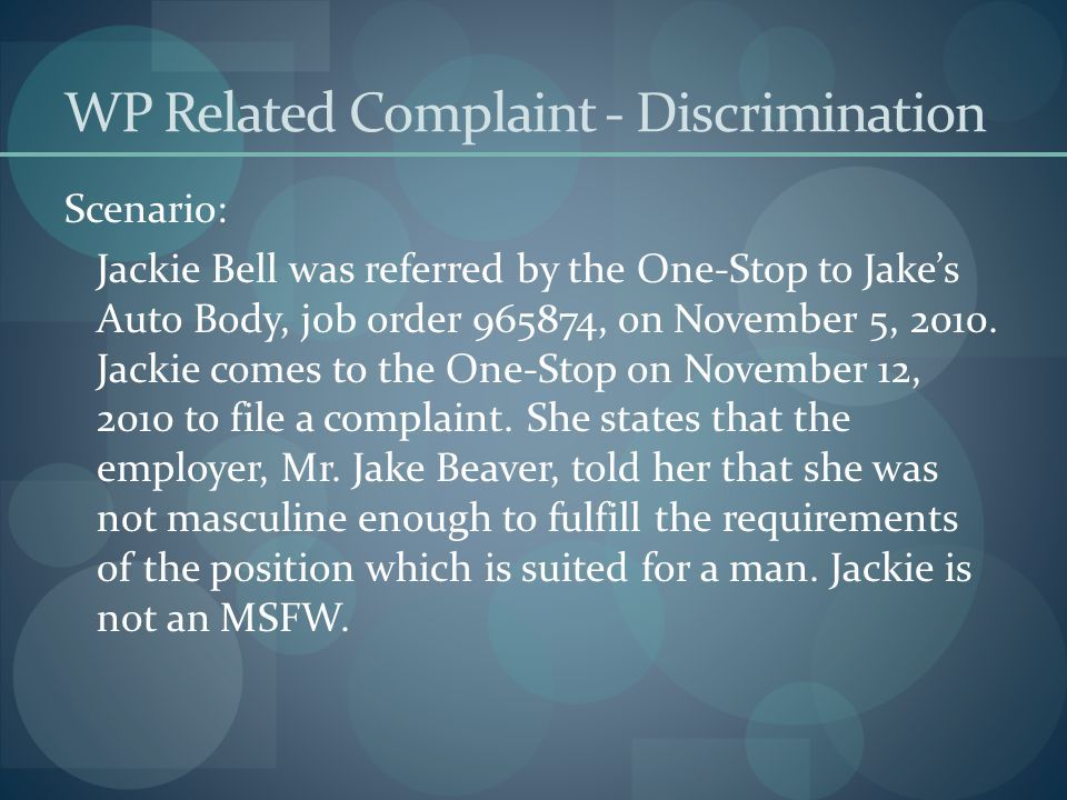 WP Related Complaint - Discrimination Scenario: Jackie Bell was referred by the One-Stop to Jake's Auto Body, job order 965874, on November 5, 2010. J