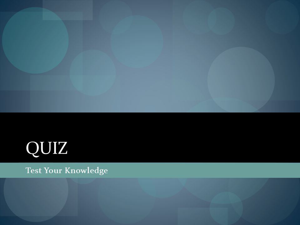 QUIZ Test Your Knowledge