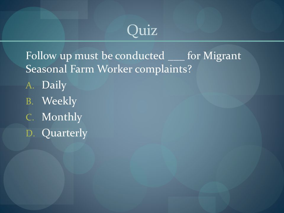Quiz Follow up must be conducted ___ for Migrant Seasonal Farm Worker complaints? A. Daily B. Weekly C. Monthly D. Quarterly