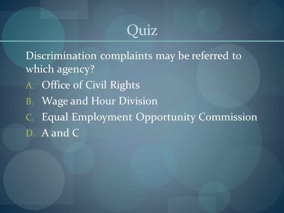 Quiz Discrimination complaints may be referred to which agency? A. Office of Civil Rights B. Wage and Hour Division C. Equal Employment Opportunity Co