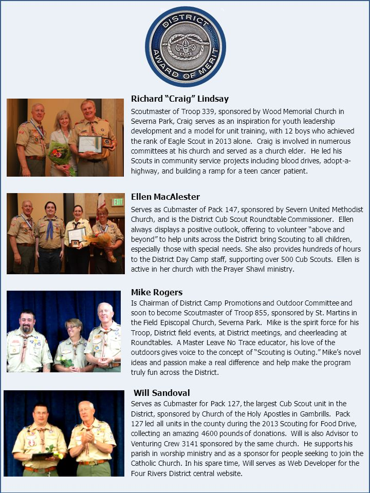 Richard Craig Lindsay Scoutmaster of Troop 339, sponsored by Wood Memorial Church in Severna Park, Craig serves as an inspiration for youth leadership development and a model for unit training, with 12 boys who achieved the rank of Eagle Scout in 2013 alone.