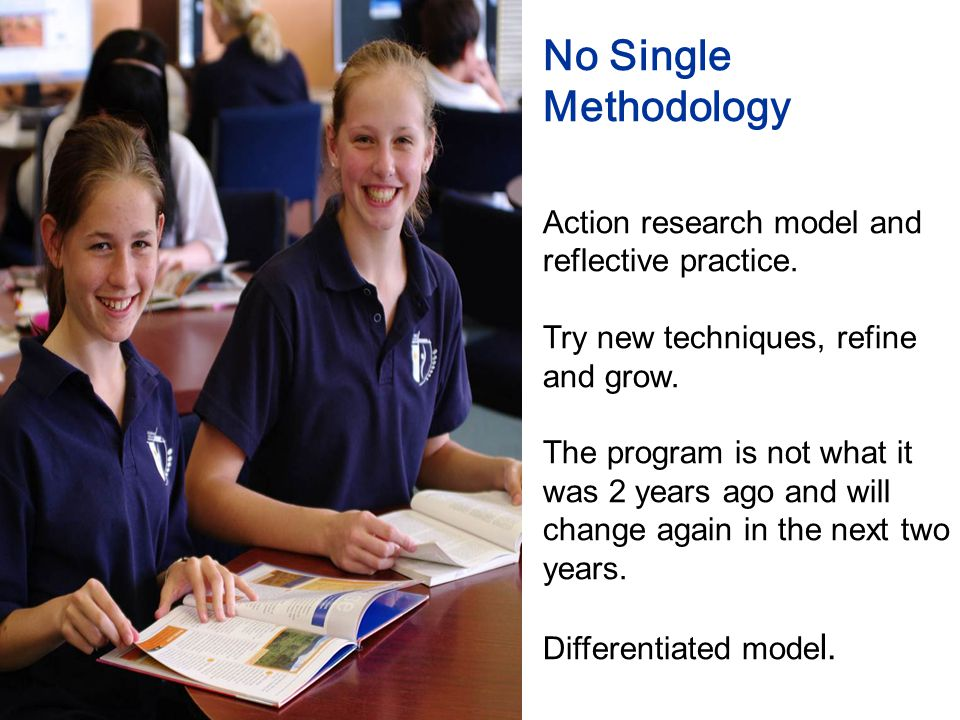 No Single Methodology Action research model and reflective practice.