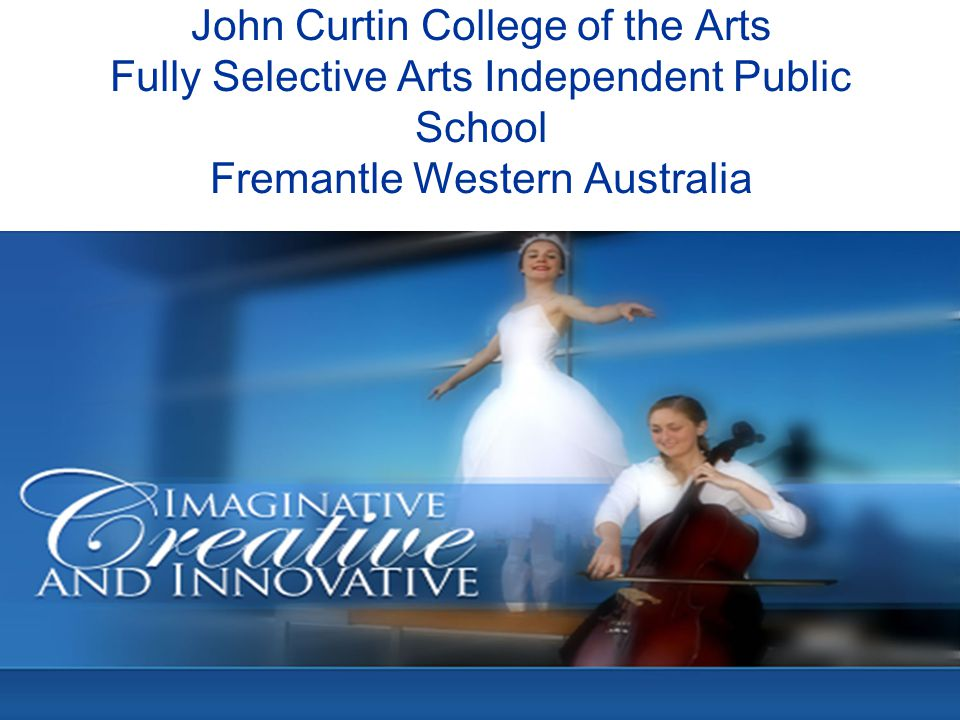 John Curtin College of the Arts 1200 Students 2014 1500 Students 2015 Fully Selective Arts College Music, Dance, Ballet, Drama, Arts Media, Visual Arts, Music Theatre and Soccer Academic Top 20 all Public and Private Schools Academic Top 5 Public School
