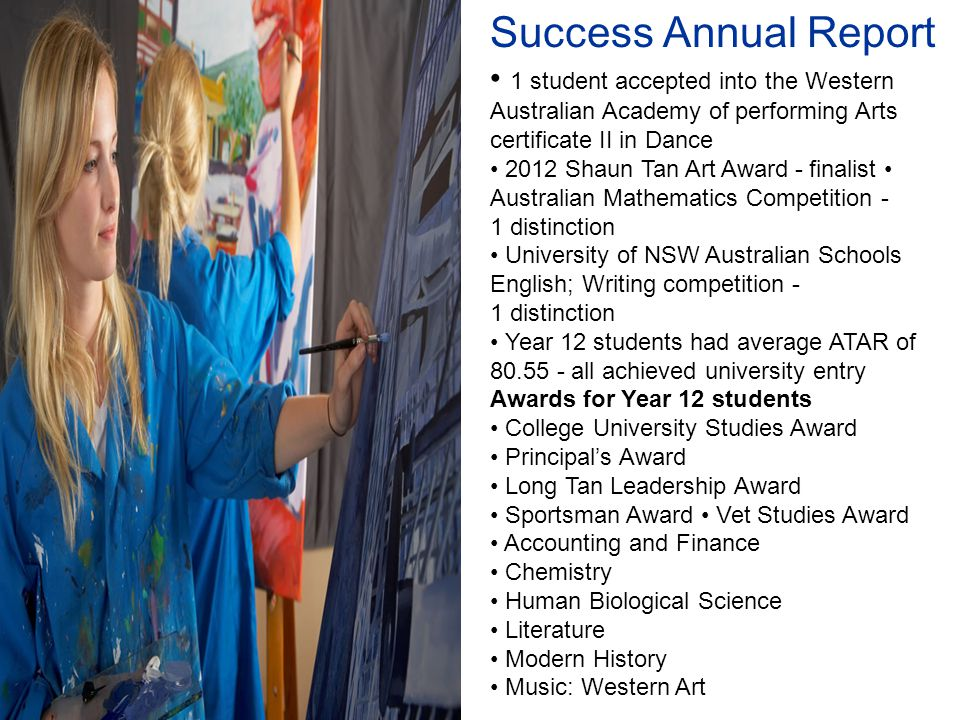 Success Annual Report 1 student accepted into the Western Australian Academy of performing Arts certificate II in Dance 2012 Shaun Tan Art Award - finalist Australian Mathematics Competition - 1 distinction University of NSW Australian Schools English; Writing competition - 1 distinction Year 12 students had average ATAR of 80.55 - all achieved university entry Awards for Year 12 students College University Studies Award Principal's Award Long Tan Leadership Award Sportsman Award Vet Studies Award Accounting and Finance Chemistry Human Biological Science Literature Modern History Music: Western Art