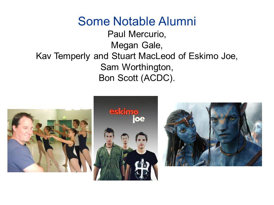 Some Notable Alumni Paul Mercurio, Megan Gale, Kav Temperly and Stuart MacLeod of Eskimo Joe, Sam Worthington, Bon Scott (ACDC).