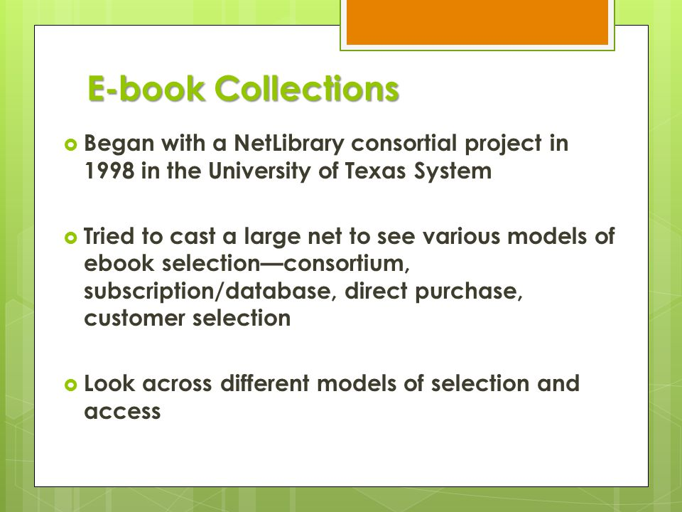 E-book Collections  Began with a NetLibrary consortial project in 1998 in the University of Texas System  Tried to cast a large net to see various models of ebook selection—consortium, subscription/database, direct purchase, customer selection  Look across different models of selection and access