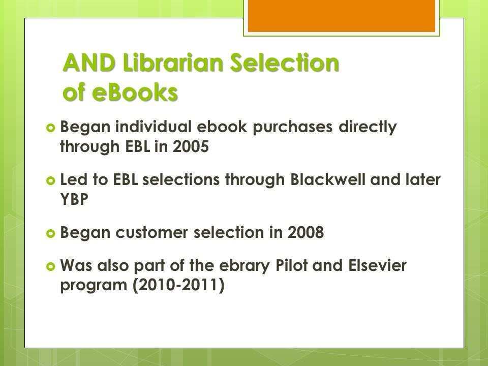 AND Librarian Selection of eBooks  Began individual ebook purchases directly through EBL in 2005  Led to EBL selections through Blackwell and later YBP  Began customer selection in 2008  Was also part of the ebrary Pilot and Elsevier program (2010-2011)
