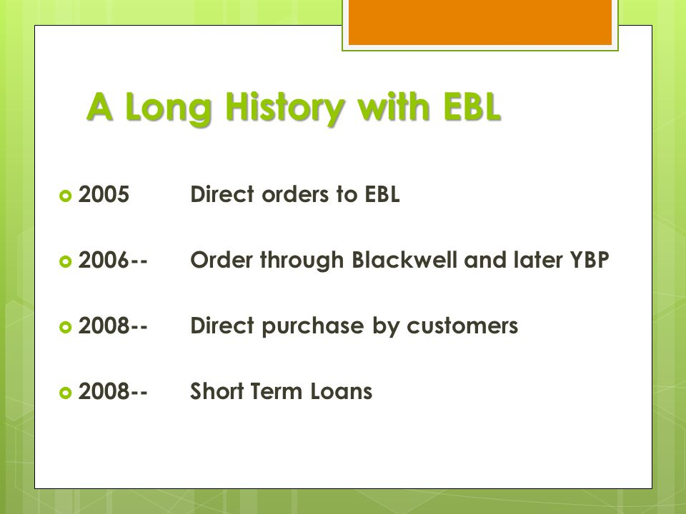 A Long History with EBL  2005 Direct orders to EBL  2006--Order through Blackwell and later YBP  2008-- Direct purchase by customers  2008-- Short Term Loans