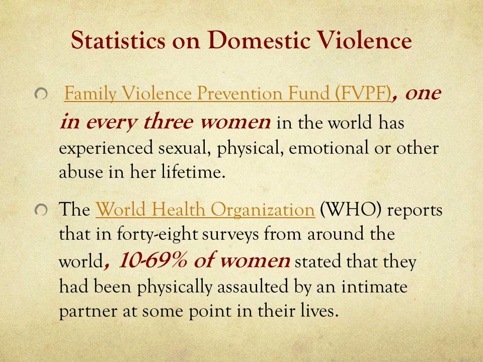Statistics on Domestic Violence Family Violence Prevention Fund (FVPF), one in every three women in the world has experienced sexual, physical, emotional or other abuse in her lifetime.Family Violence Prevention Fund (FVPF) The World Health Organization (WHO) reports that in forty-eight surveys from around the world, 10-69% of women stated that they had been physically assaulted by an intimate partner at some point in their lives.World Health Organization