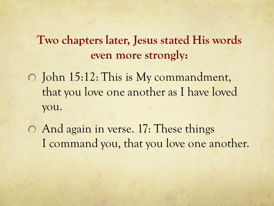 Two chapters later, Jesus stated His words even more strongly: John 15:12: This is My commandment, that you love one another as I have loved you.