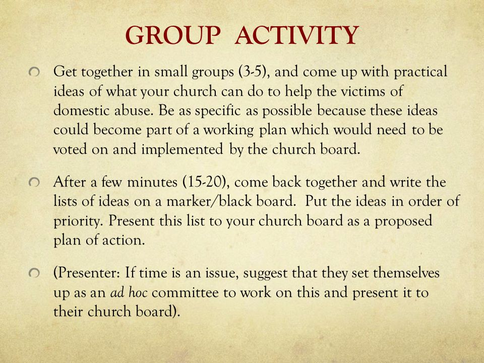 GROUP ACTIVITY Get together in small groups (3-5), and come up with practical ideas of what your church can do to help the victims of domestic abuse.