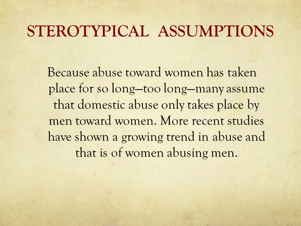 STEROTYPICAL ASSUMPTIONS Because abuse toward women has taken place for so long—too long—many assume that domestic abuse only takes place by men toward women.