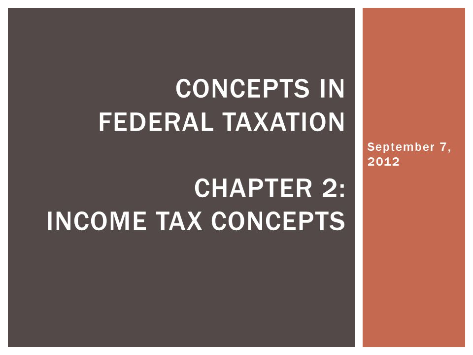 September 7, 2012 CONCEPTS IN FEDERAL TAXATION CHAPTER 2: INCOME TAX CONCEPTS
