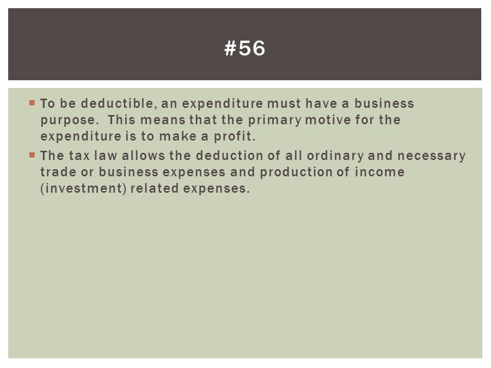  To be deductible, an expenditure must have a business purpose. This means that the primary motive for the expenditure is to make a profit.  The tax