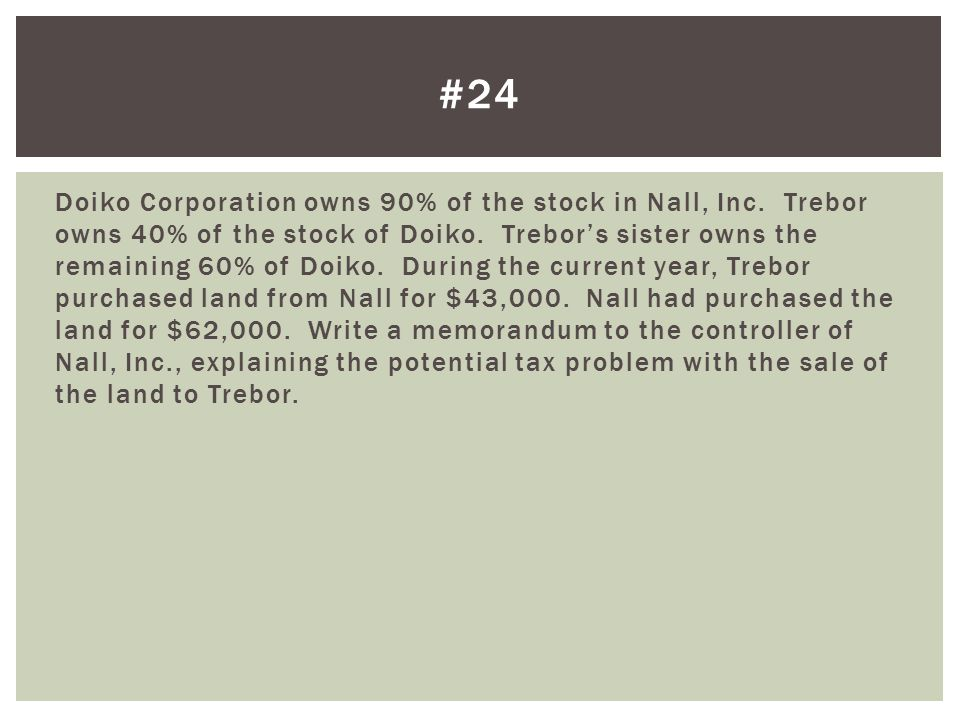 Doiko Corporation owns 90% of the stock in Nall, Inc. Trebor owns 40% of the stock of Doiko. Trebor's sister owns the remaining 60% of Doiko. During t