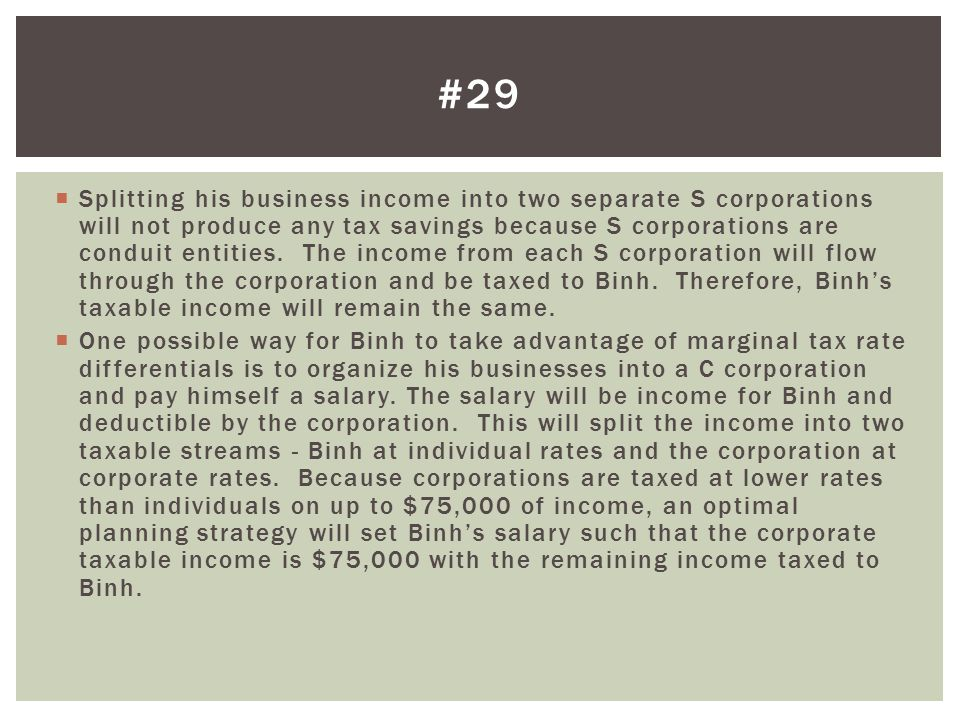  Splitting his business income into two separate S corporations will not produce any tax savings because S corporations are conduit entities. The inc