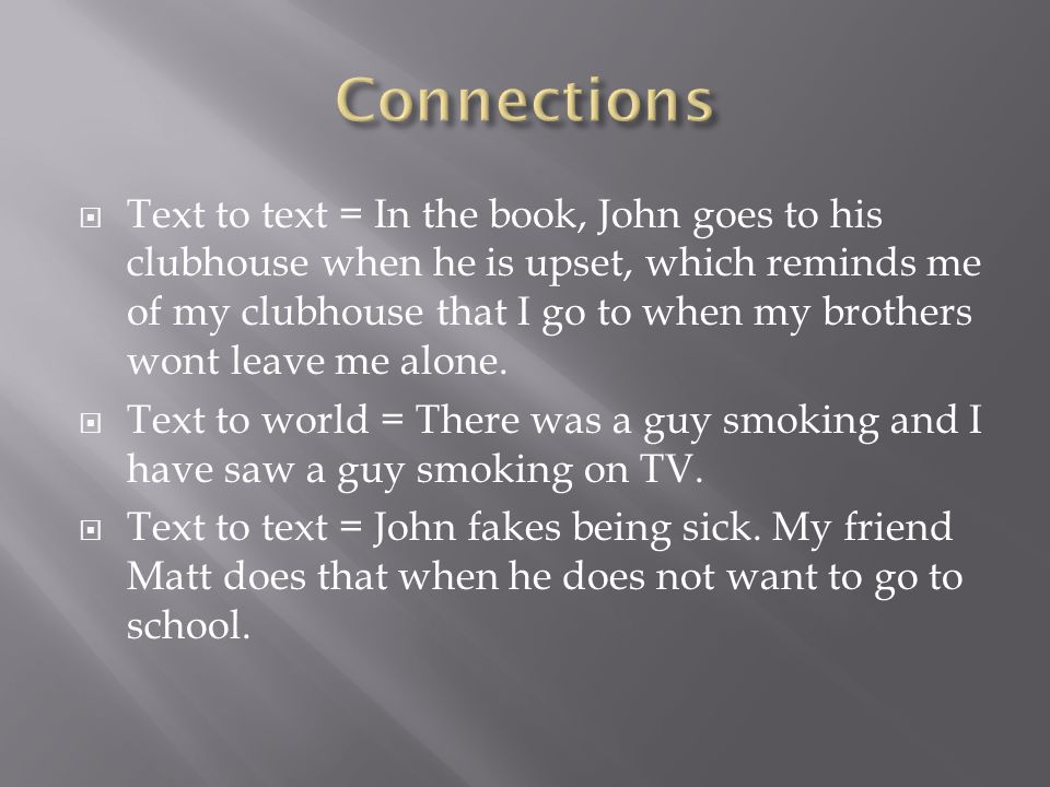  Text to text = In the book, John goes to his clubhouse when he is upset, which reminds me of my clubhouse that I go to when my brothers wont leave me alone.