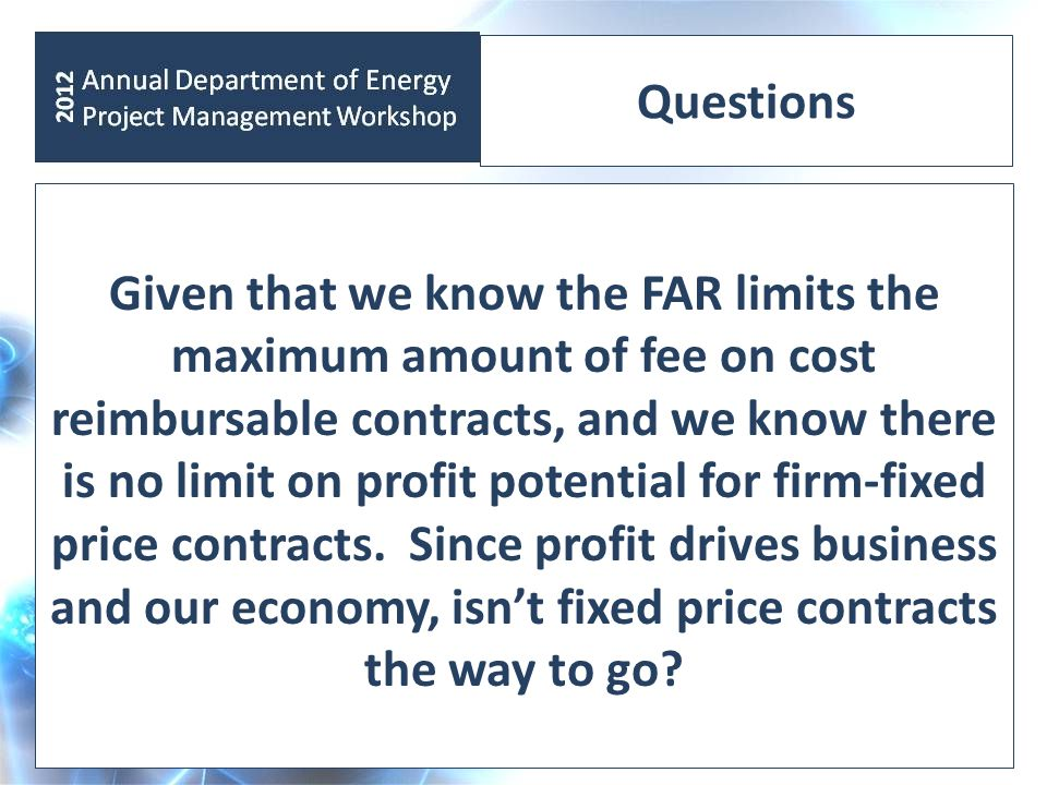 Questions Given that we know the FAR limits the maximum amount of fee on cost reimbursable contracts, and we know there is no limit on profit potential for firm-fixed price contracts.