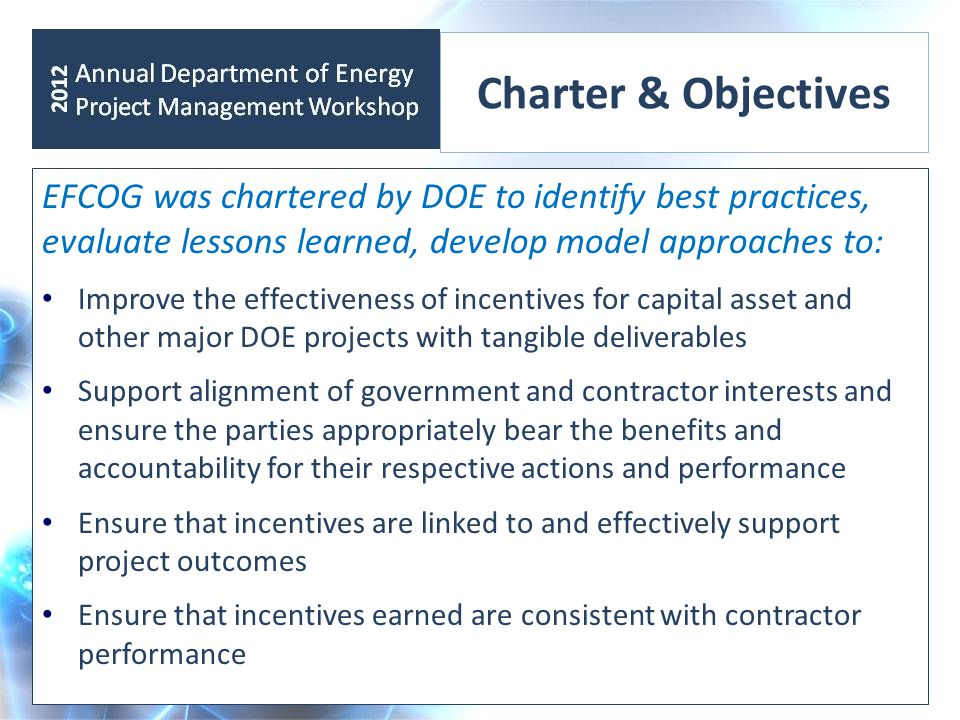 Charter & Objectives EFCOG was chartered by DOE to identify best practices, evaluate lessons learned, develop model approaches to: Improve the effectiveness of incentives for capital asset and other major DOE projects with tangible deliverables Support alignment of government and contractor interests and ensure the parties appropriately bear the benefits and accountability for their respective actions and performance Ensure that incentives are linked to and effectively support project outcomes Ensure that incentives earned are consistent with contractor performance