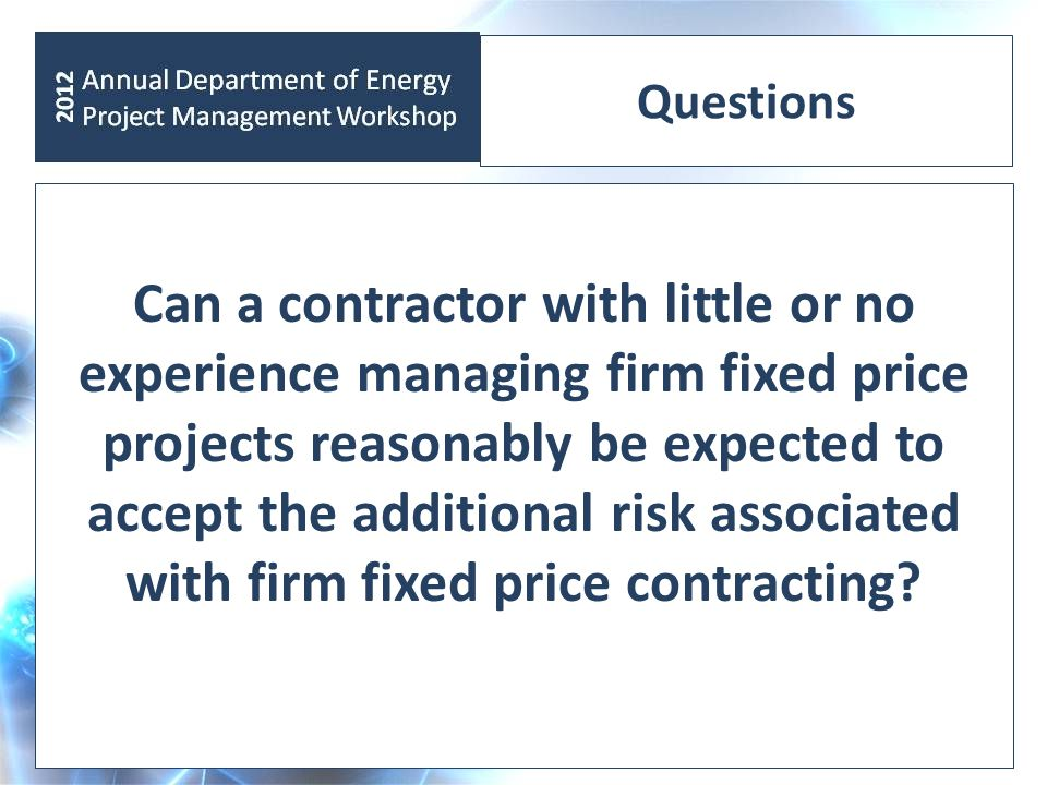 Questions Can a contractor with little or no experience managing firm fixed price projects reasonably be expected to accept the additional risk associ