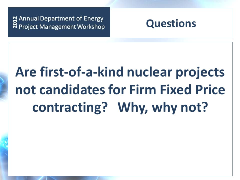 Questions Are first-of-a-kind nuclear projects not candidates for Firm Fixed Price contracting.