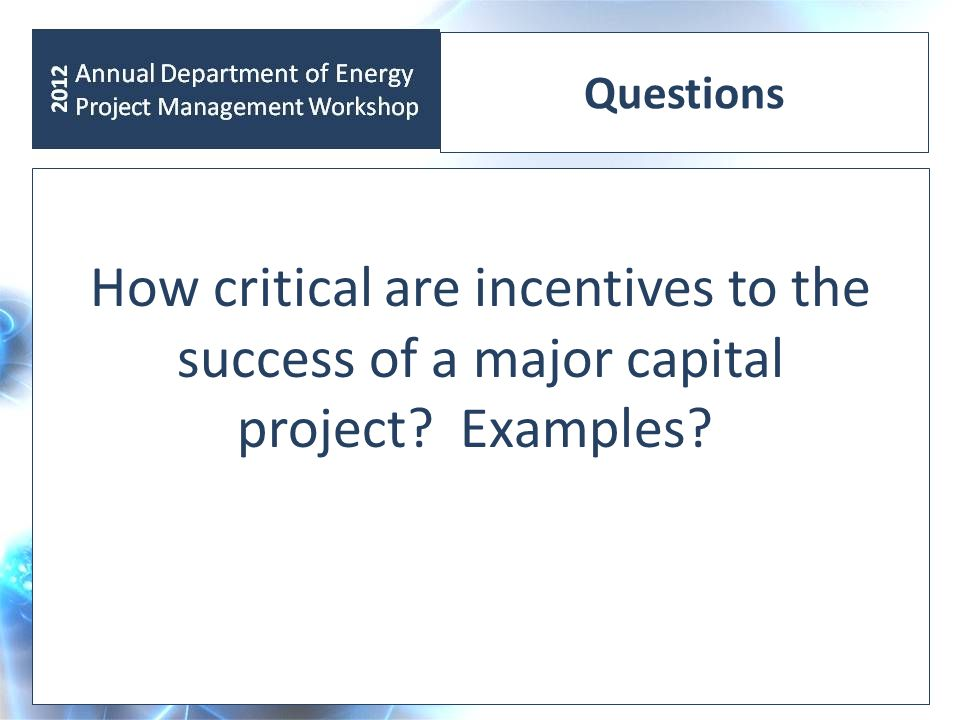 Questions How critical are incentives to the success of a major capital project? Examples?