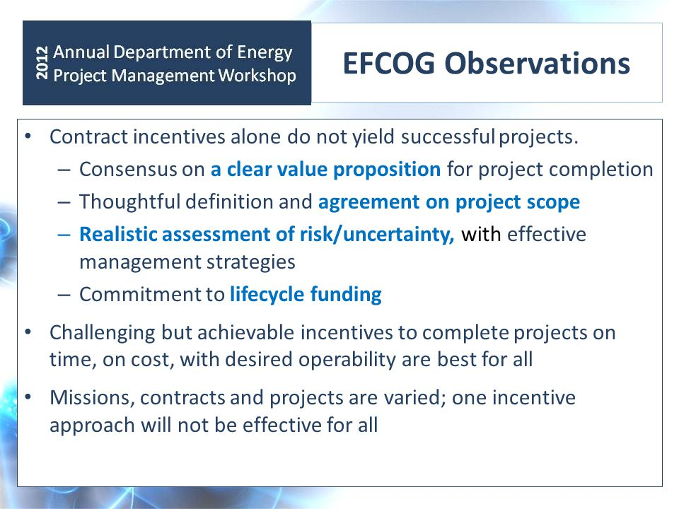 EFCOG Observations Contract incentives alone do not yield successful projects. – Consensus on a clear value proposition for project completion – Thoug