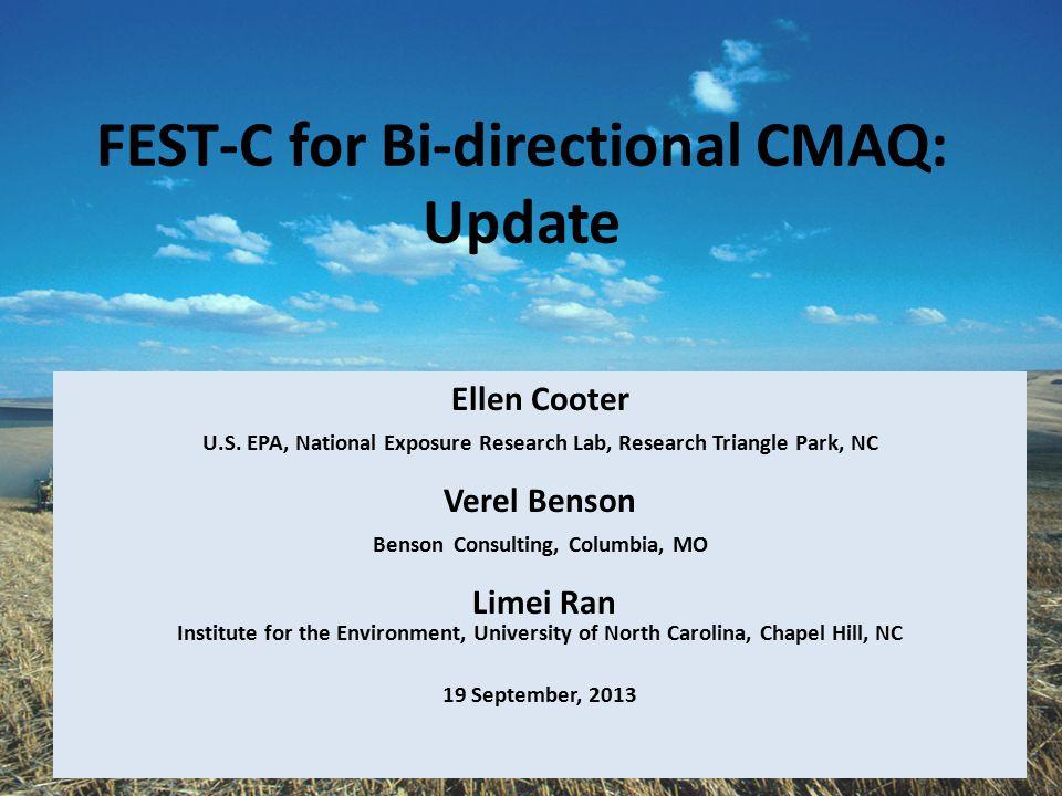 FEST-C for Bi-directional CMAQ: Update Ellen Cooter U.S. EPA, National Exposure Research Lab, Research Triangle Park, NC Verel Benson Benson Consultin