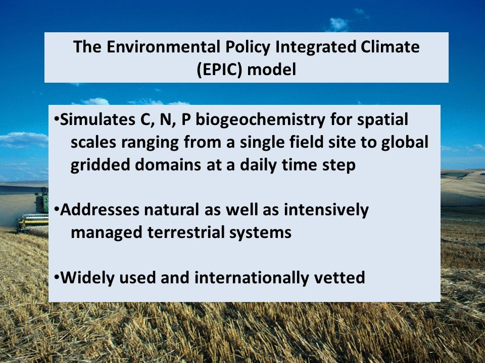 Simulates C, N, P biogeochemistry for spatial scales ranging from a single field site to global gridded domains at a daily time step Addresses natural as well as intensively managed terrestrial systems Widely used and internationally vetted The Environmental Policy Integrated Climate (EPIC) model