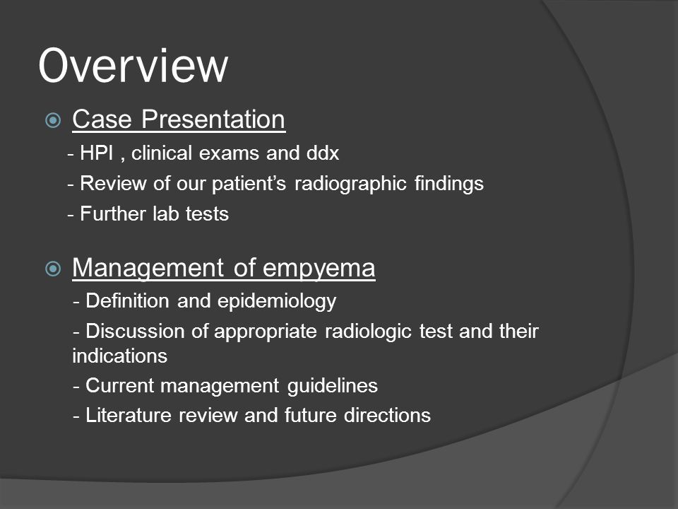 Overview  Case Presentation - HPI, clinical exams and ddx - Review of our patient's radiographic findings - Further lab tests  Management of empyema - Definition and epidemiology - Discussion of appropriate radiologic test and their indications - Current management guidelines - Literature review and future directions