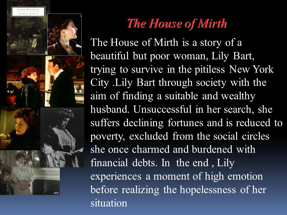 The House of Mirth The House of Mirth is a story of a beautiful but poor woman, Lily Bart, trying to survive in the pitiless New York City.Lily Bart t